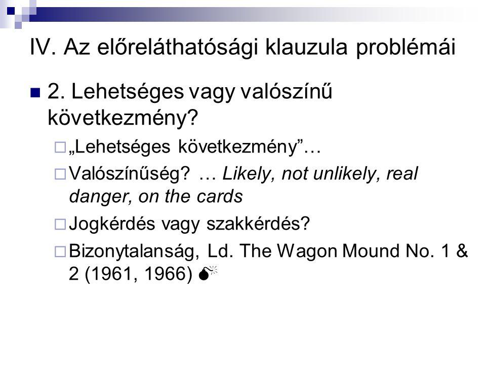 """IV. Az előreláthatósági klauzula problémái  2. Lehetséges vagy valószínű következmény?  """"Lehetséges következmény""""…  Valószínűség? … Likely, not unl"""