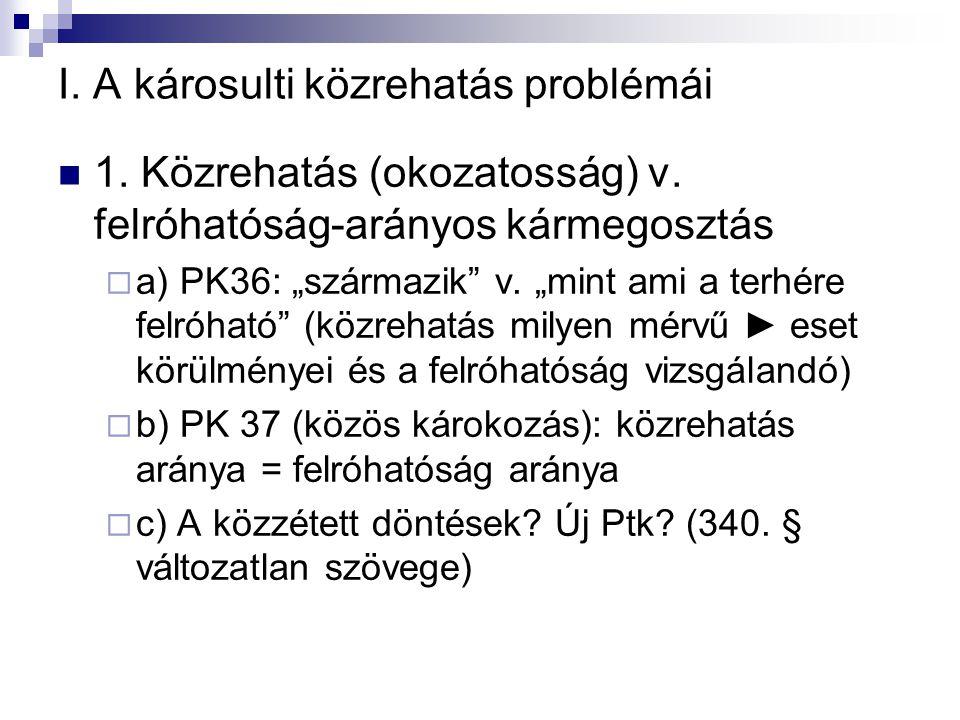 """I. A károsulti közrehatás problémái  1. Közrehatás (okozatosság) v. felróhatóság-arányos kármegosztás  a) PK36: """"származik"""" v. """"mint ami a terhére f"""