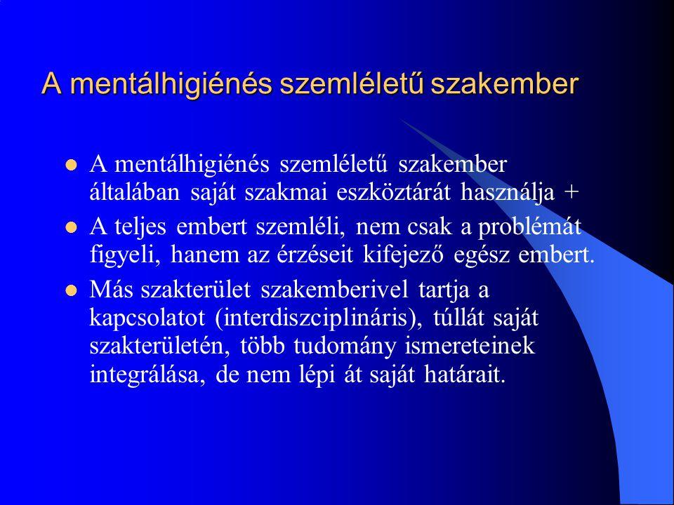 A mentálhigiénés szemléletű szakember  A mentálhigiénés szemléletű szakember általában saját szakmai eszköztárát használja +  A teljes embert szemlé