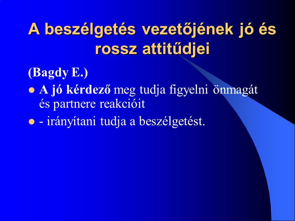 A beszélgetés vezetőjének jó és rossz attitűdjei (Bagdy E.)  A jó kérdező meg tudja figyelni önmagát és partnere reakcióit  - irányítani tudja a bes