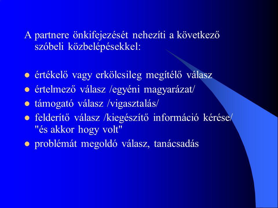 A partnere önkifejezését nehezíti a következő szóbeli közbelépésekkel:  értékelő vagy erkölcsileg megítélő válasz  értelmező válasz /egyéni magyaráz
