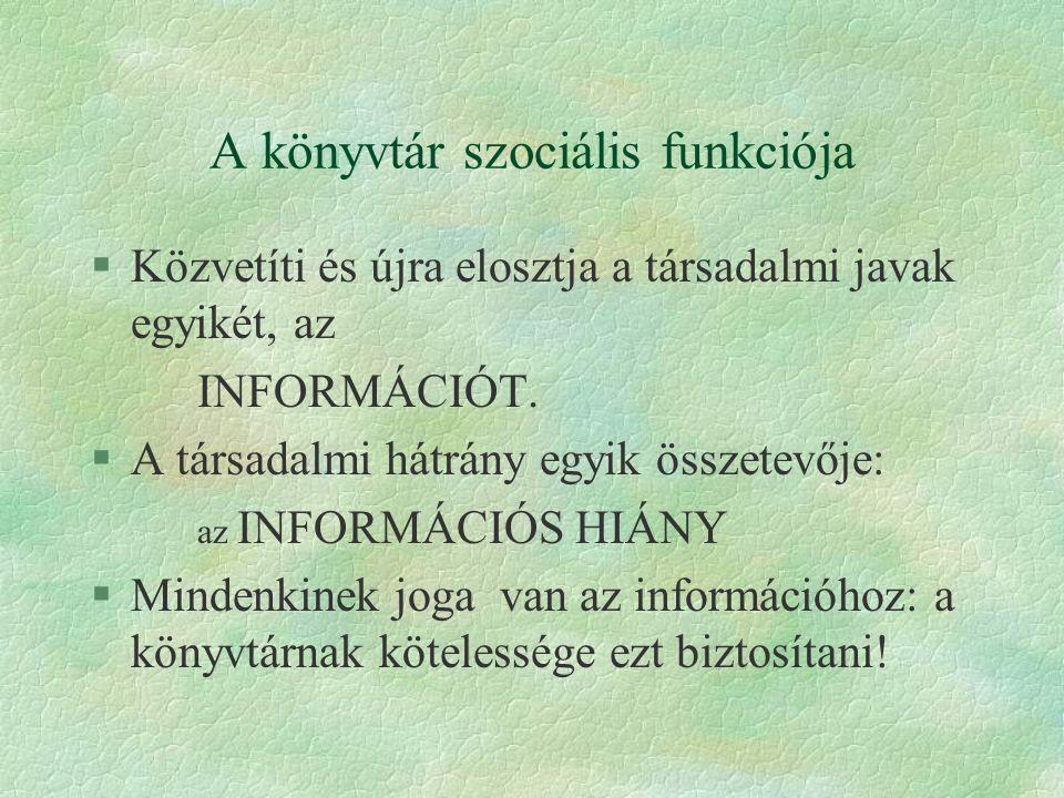 A könyvtár szociális funkciója §Közvetíti és újra elosztja a társadalmi javak egyikét, az INFORMÁCIÓT. §A társadalmi hátrány egyik összetevője: az INF