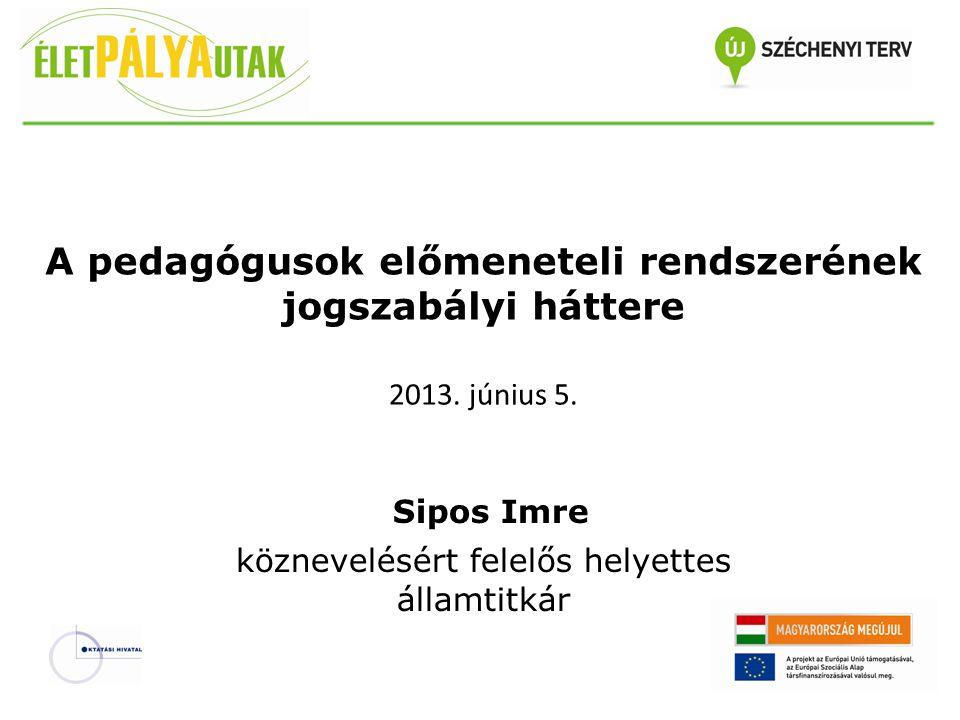 A pedagógusok előmeneteli rendszerének jogszabályi háttere Sipos Imre köznevelésért felelős helyettes államtitkár 2013. június 5.