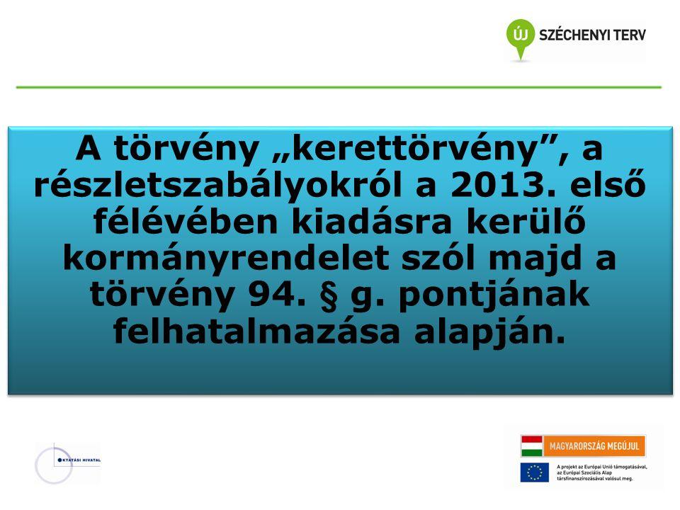 """A törvény """"kerettörvény"""", a részletszabályokról a 2013. első félévében kiadásra kerülő kormányrendelet szól majd a törvény 94. § g. pontjának felhatal"""