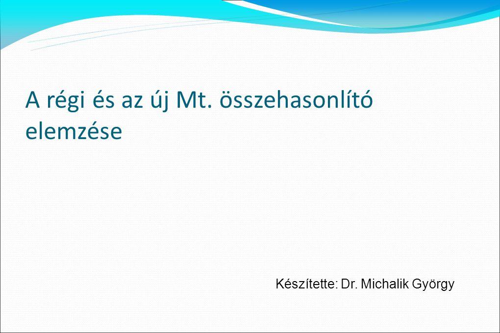 A régi és az új Mt. összehasonlító elemzése Készítette: Dr. Michalik György