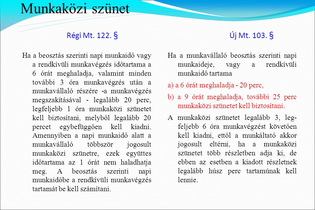 Munkaközi szünet Régi Mt. 122. § Új Mt. 103. § Ha a beosztás szerinti napi munkaidő vagy a rendkívüli munkavégzés időtartama a 6 órát meghaladja, vala