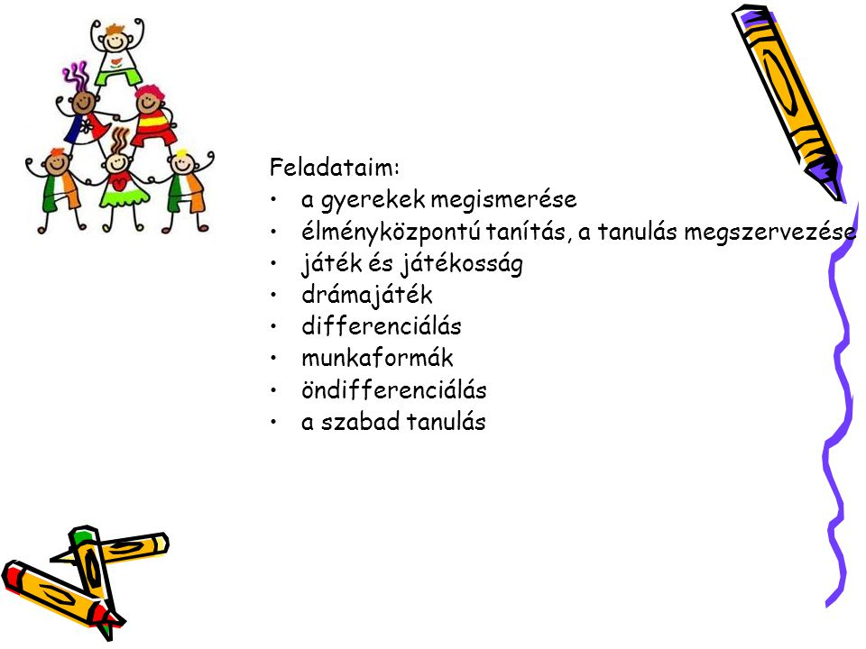 Feladataim: •a gyerekek megismerése •élményközpontú tanítás, a tanulás megszervezése •játék és játékosság •drámajáték •differenciálás •munkaformák •ön