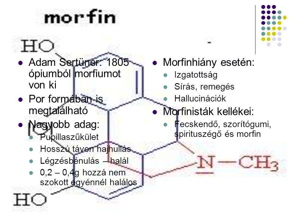  Adam Sertüner: 1805 ópiumból morfiumot von ki  Por formában is megtalálható  Nagyobb adag:  Pupillaszűkület  Hosszú távon hajhullás  Légzésbénu
