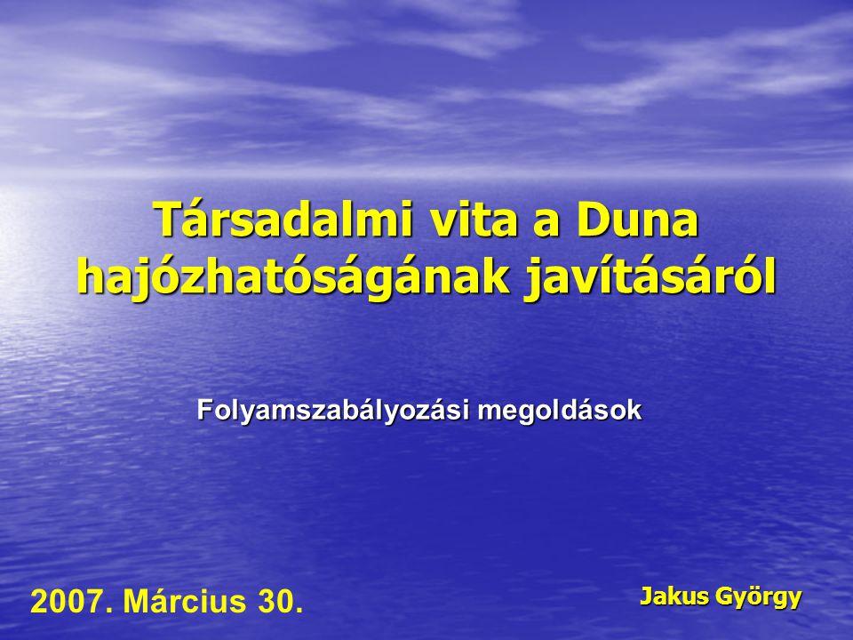 Társadalmi vita a Duna hajózhatóságának javításáról Jakus György 2007. Március 30. Folyamszabályozási megoldások