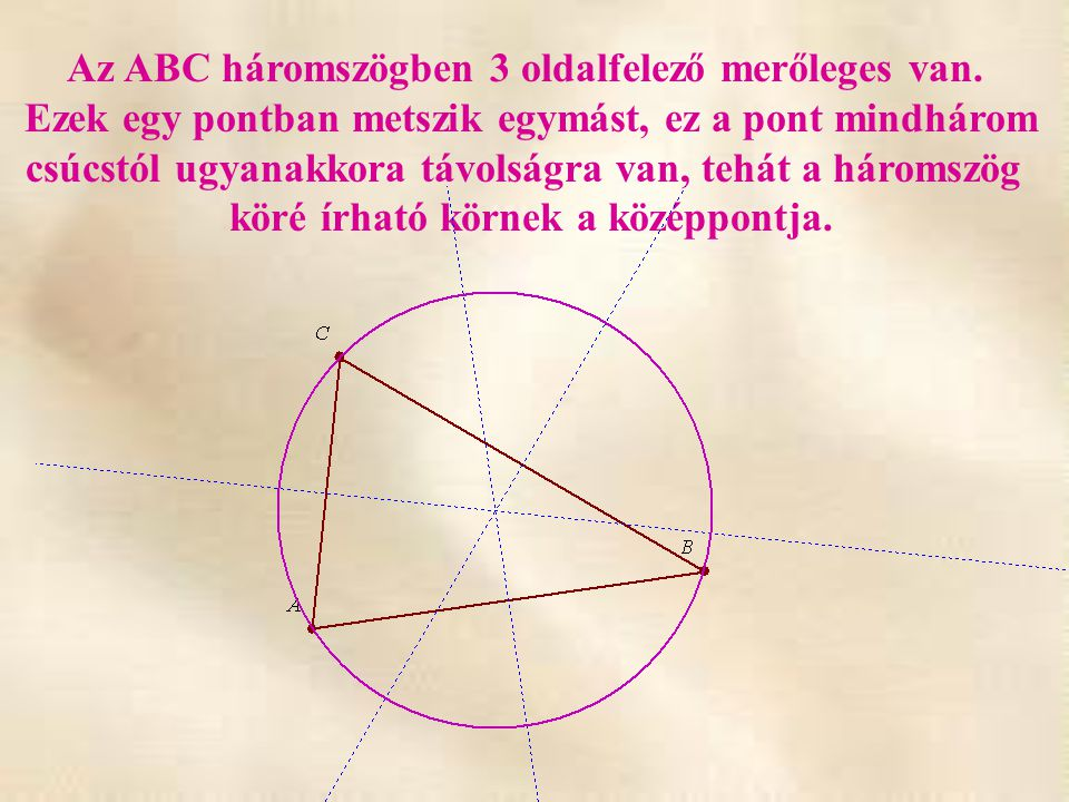 Az ABC háromszögben 3 oldalfelező merőleges van. Ezek egy pontban metszik egymást, ez a pont mindhárom csúcstól ugyanakkora távolságra van, tehát a há