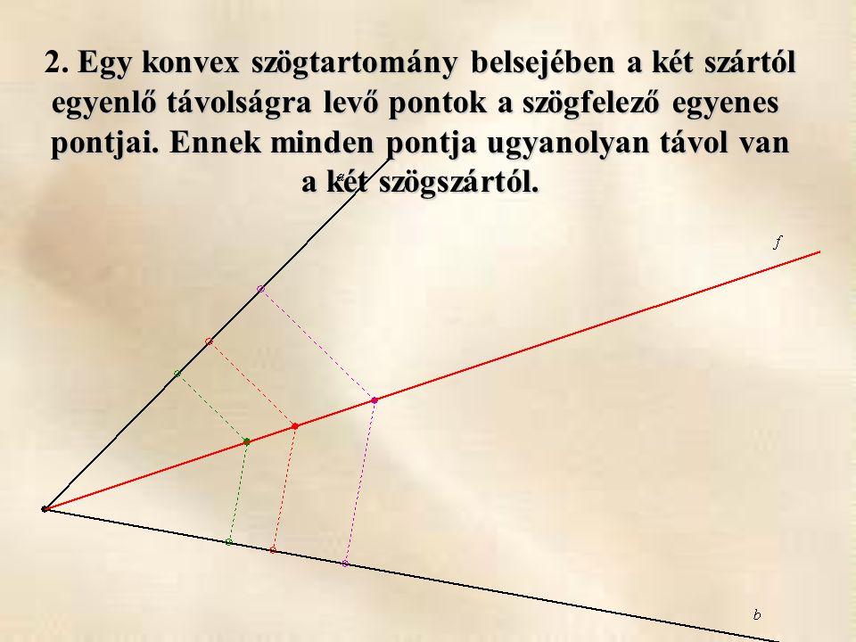 Egy konvex szögtartomány belsejében a két szártól 2. Egy konvex szögtartomány belsejében a két szártól egyenlő távolságra levő pontok a szögfelező egy
