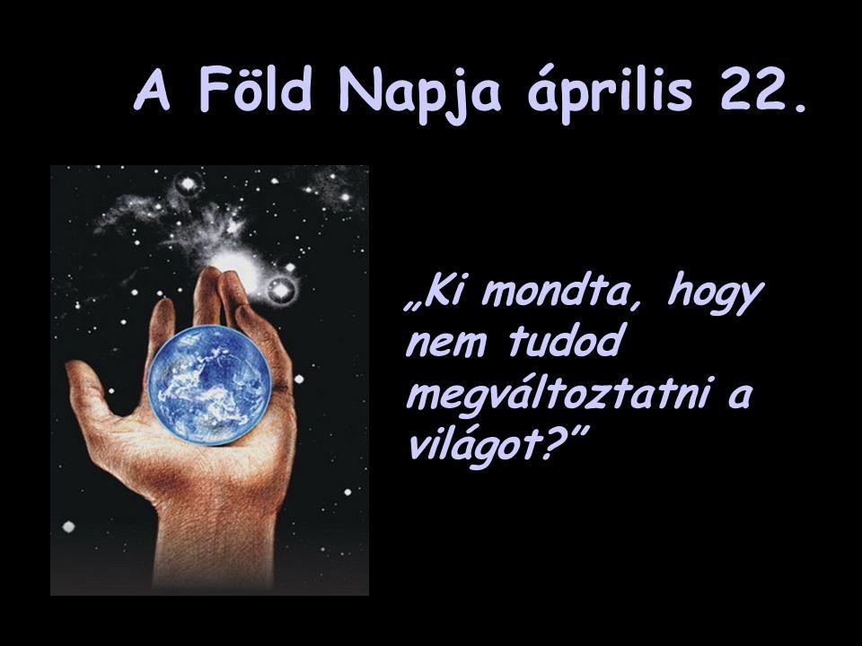 """A Föld Napja április 22. """"Ki mondta, hogy nem tudod megváltoztatni a világot?"""""""