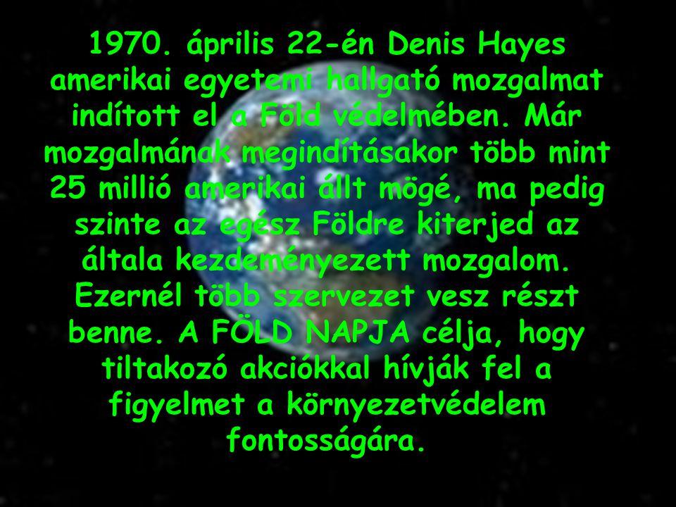 1970. április 22-én Denis Hayes amerikai egyetemi hallgató mozgalmat indított el a Föld védelmében. Már mozgalmának megindításakor több mint 25 millió