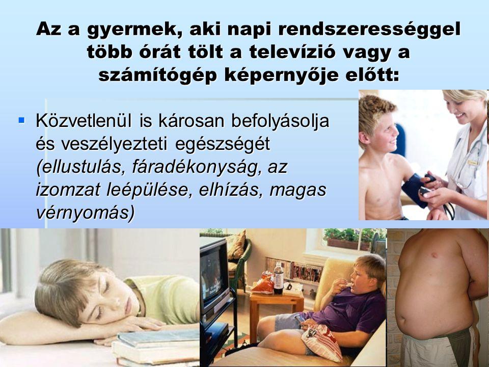 Az a gyermek, aki napi rendszerességgel több órát tölt a televízió vagy a számítógép képernyője előtt:  Közvetlenül is károsan befolyásolja és veszél