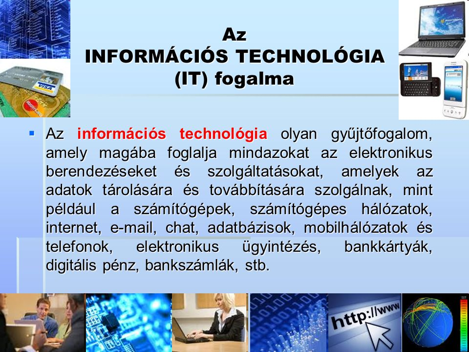 Az INFORMÁCIÓS TECHNOLÓGIA (IT) fogalma  Az információs technológia olyan gyűjtőfogalom, amely magába foglalja mindazokat az elektronikus berendezése