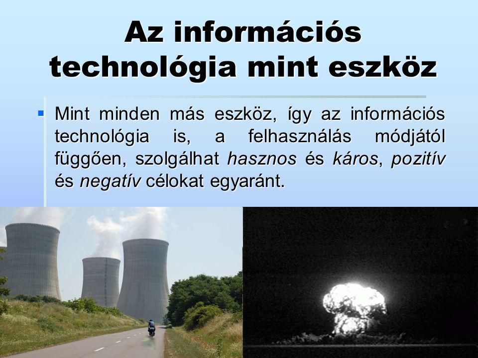 Az információs technológia mint eszköz  Mint minden más eszköz, így az információs technológia is, a felhasználás módjától függően, szolgálhat haszno