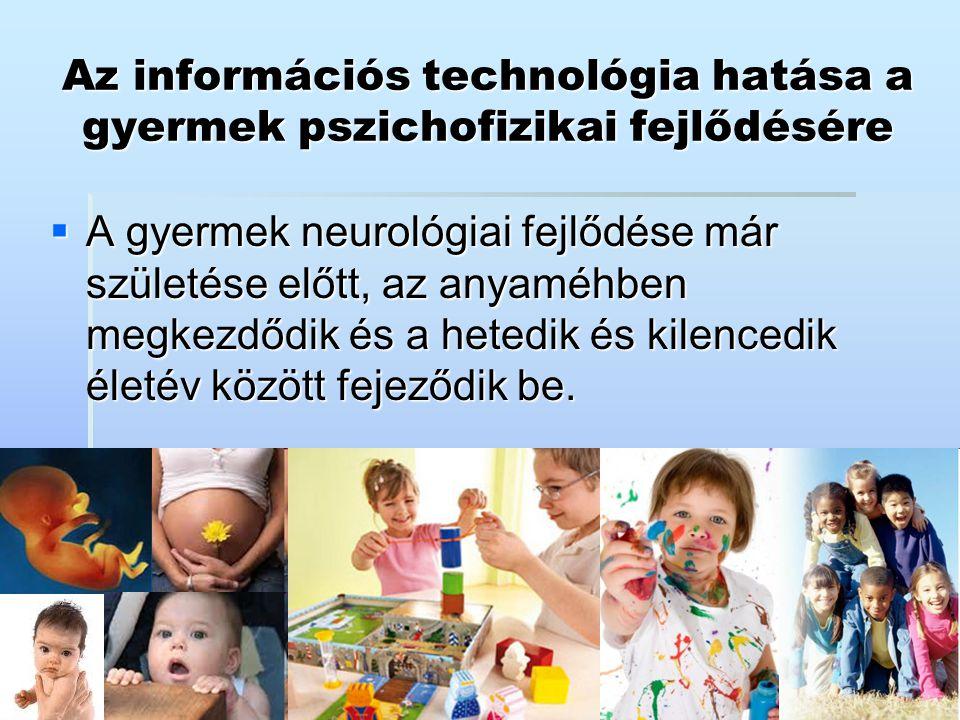 Az információs technológia hatása a gyermek pszichofizikai fejlődésére  A gyermek neurológiai fejlődése már születése előtt, az anyaméhben megkezdődi