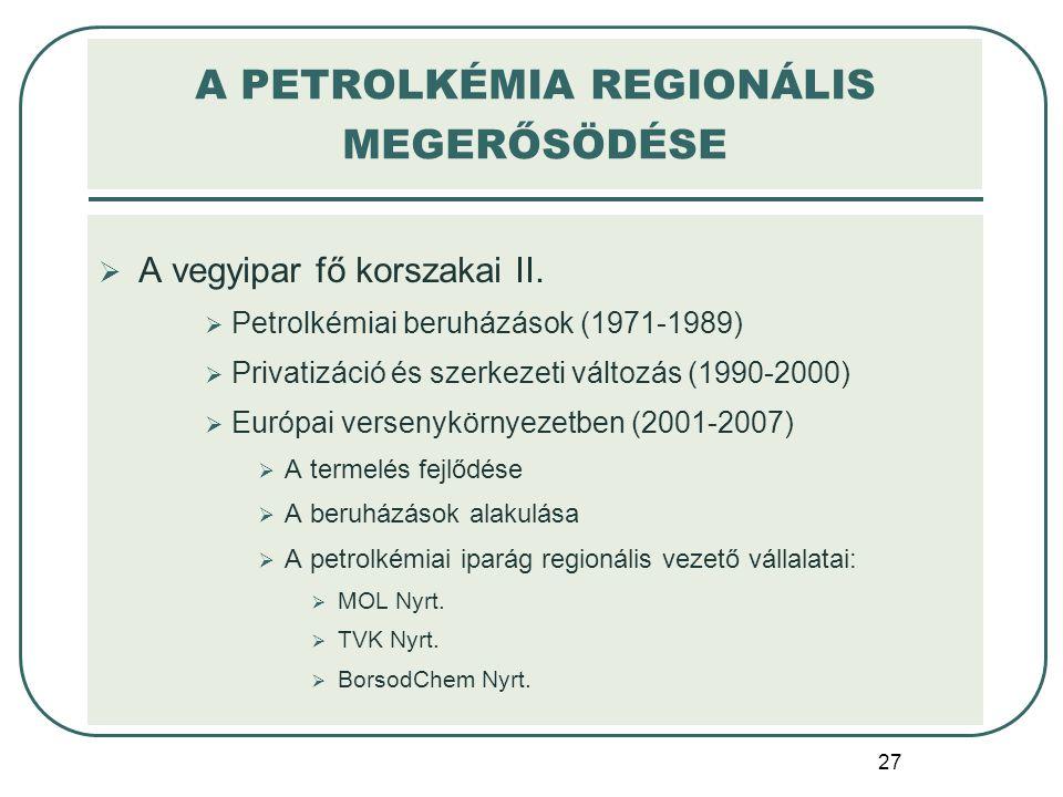 27  A vegyipar fő korszakai II.  Petrolkémiai beruházások (1971-1989)  Privatizáció és szerkezeti változás (1990-2000)  Európai versenykörnyezetbe