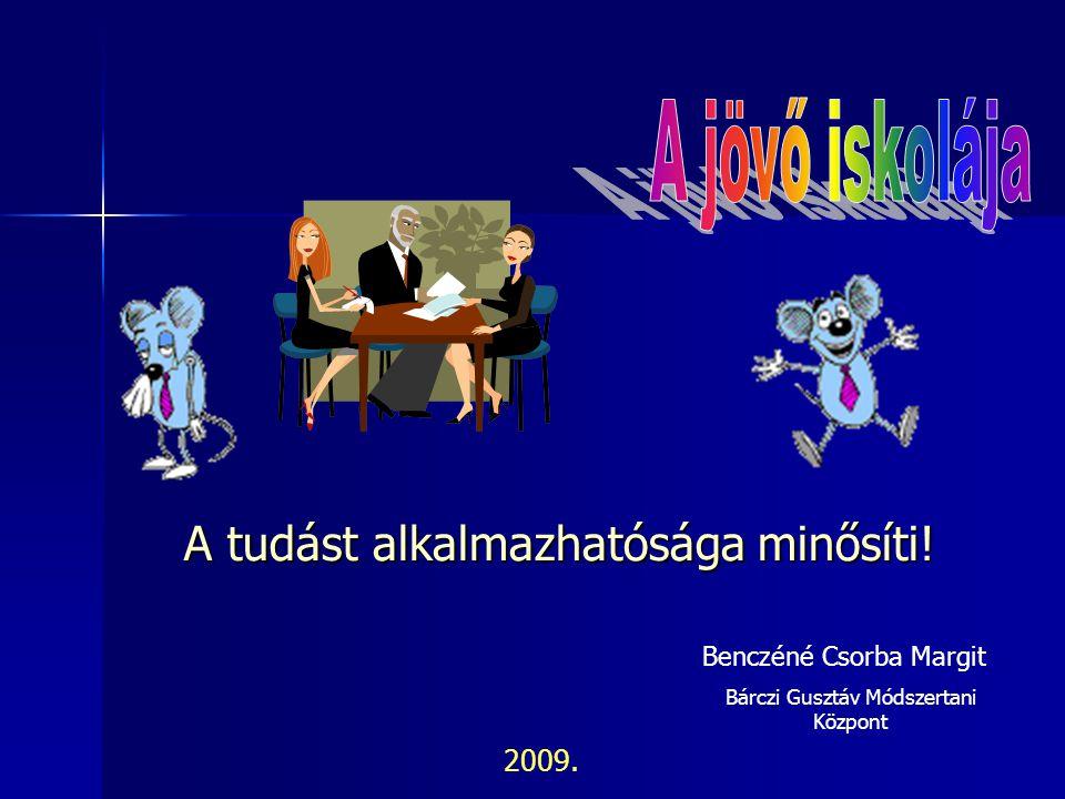 Benczéné Csorba Margit Bárczi Gusztáv Módszertani Központ A tudást alkalmazhatósága minősíti! 2009.