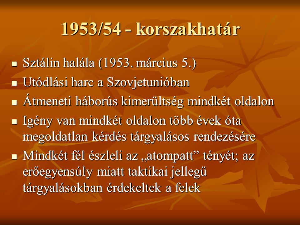 1953/54 - korszakhatár  Sztálin halála (1953. március 5.)  Utódlási harc a Szovjetunióban  Átmeneti háborús kimerültség mindkét oldalon  Igény van