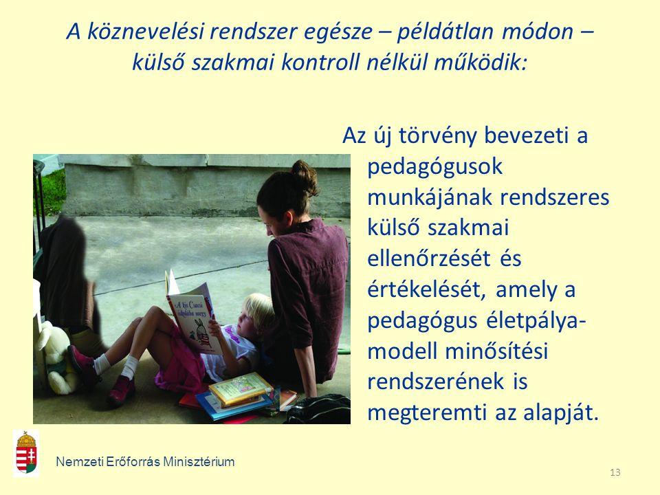 13 A köznevelési rendszer egésze – példátlan módon – külső szakmai kontroll nélkül működik: Az új törvény bevezeti a pedagógusok munkájának rendszeres külső szakmai ellenőrzését és értékelését, amely a pedagógus életpálya- modell minősítési rendszerének is megteremti az alapját.