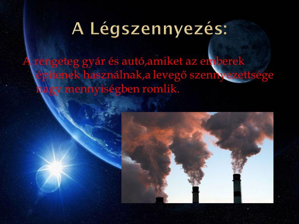 A rengeteg gyár és autó,amiket az emberek építenek használnak,a levegő szennyezettsége nagy mennyiségben romlik.