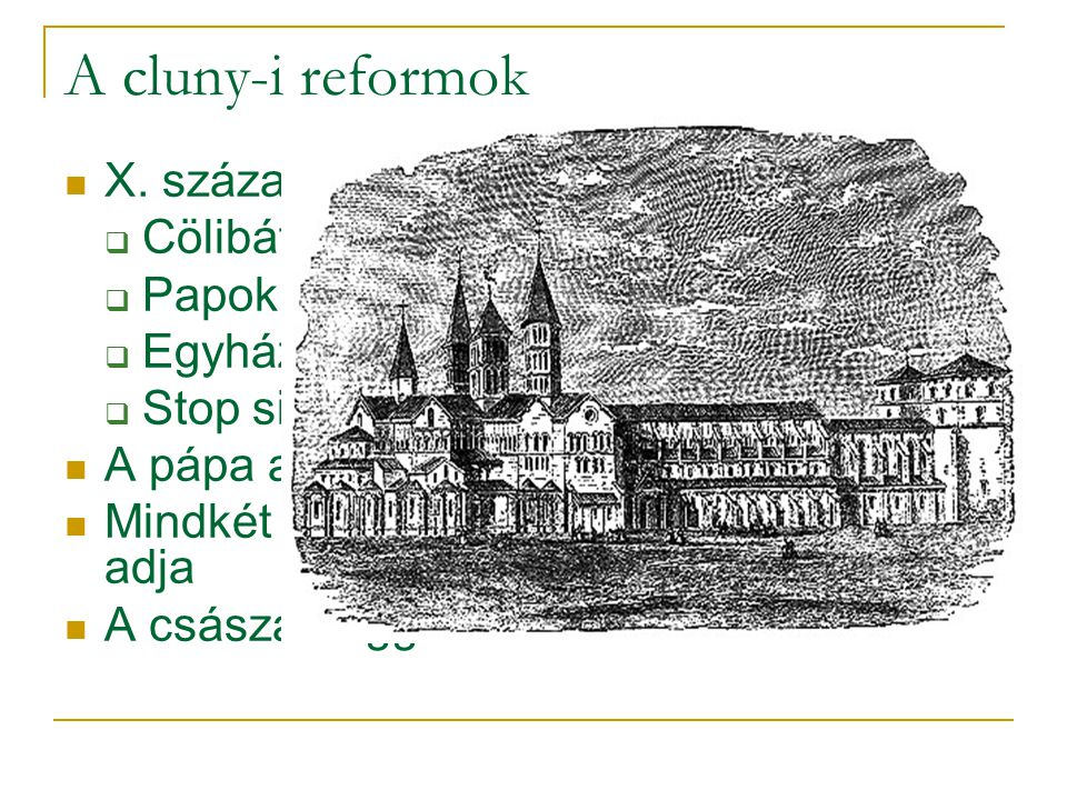 A cluny-i reformok  X. század Cluny reformmozgalom:  Cölibátus  Papok világi életének vessenek véget  Egyházi invesztitúra  Stop simónia  A pápa