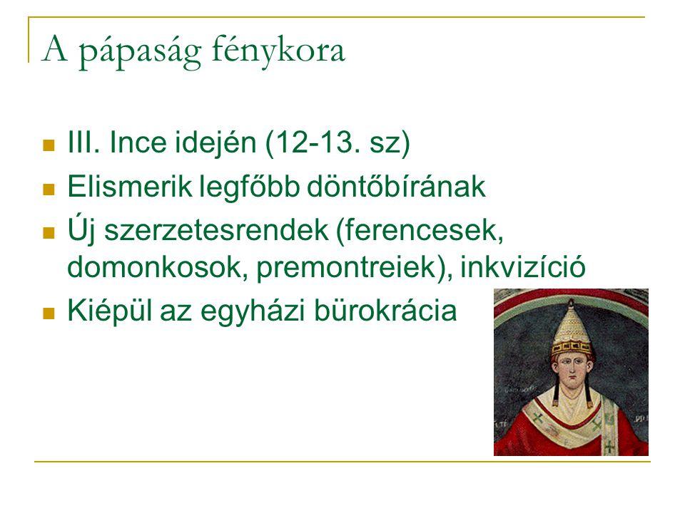 A pápaság fénykora  III. Ince idején (12-13. sz)  Elismerik legfőbb döntőbírának  Új szerzetesrendek (ferencesek, domonkosok, premontreiek), inkviz