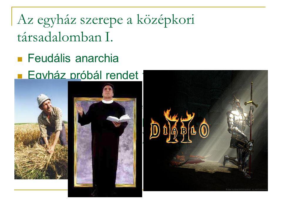 Az egyház szerepe a középkori társadalomban I.  Feudális anarchia  Egyház próbál rendet tenni - treuga Dei = Isten békéje  Lovagi társadalom megzab