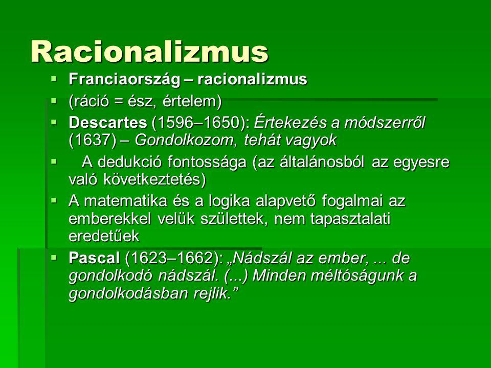 """Racionalizmus  Franciaország – racionalizmus  (ráció = ész, értelem)  Descartes (1596–1650): Értekezés a módszerről (1637) – Gondolkozom, tehát vagyok  A dedukció fontossága (az általánosból az egyesre való következtetés)  A matematika és a logika alapvető fogalmai az emberekkel velük születtek, nem tapasztalati eredetűek  Pascal (1623–1662): """"Nádszál az ember,..."""