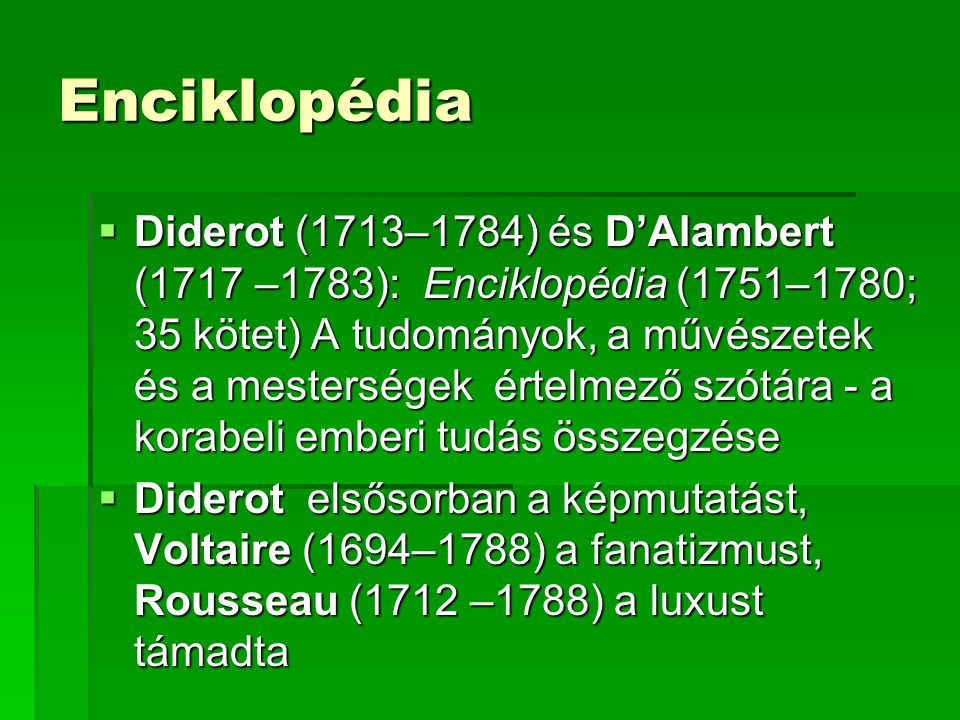 Enciklopédia  Diderot (1713–1784) és D'Alambert (1717 –1783): Enciklopédia (1751–1780; 35 kötet) A tudományok, a művészetek és a mesterségek értelmező szótára - a korabeli emberi tudás összegzése  Diderot elsősorban a képmutatást, Voltaire (1694–1788) a fanatizmust, Rousseau (1712 –1788) a luxust támadta