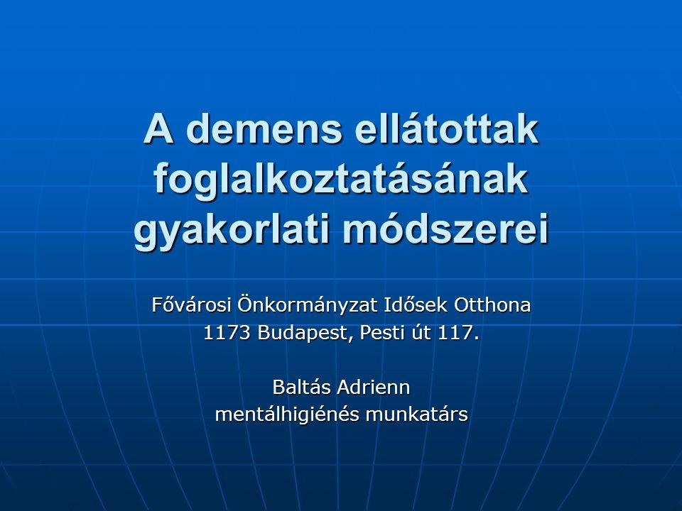 A demens ellátottak foglalkoztatásának gyakorlati módszerei Fővárosi Önkormányzat Idősek Otthona 1173 Budapest, Pesti út 117. Baltás Adrienn mentálhig