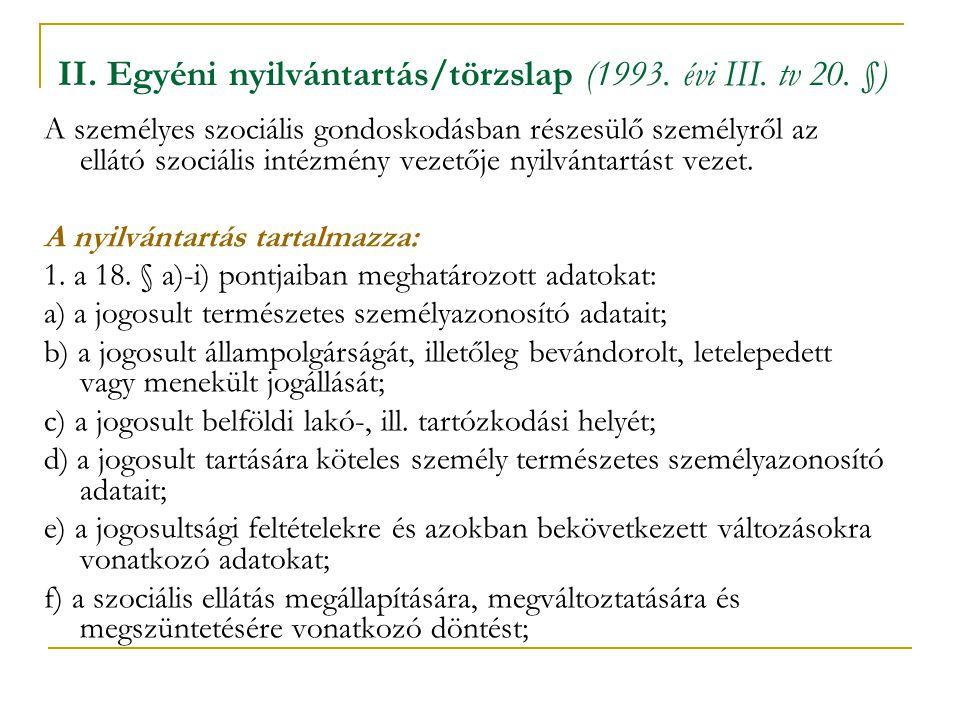 II. Egyéni nyilvántartás/törzslap (1993. évi III. tv 20. §) A személyes szociális gondoskodásban részesülő személyről az ellátó szociális intézmény ve