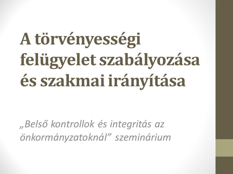 """A törvényességi felügyelet szabályozása és szakmai irányítása """"Belső kontrollok és integritás az önkormányzatoknál szeminárium"""