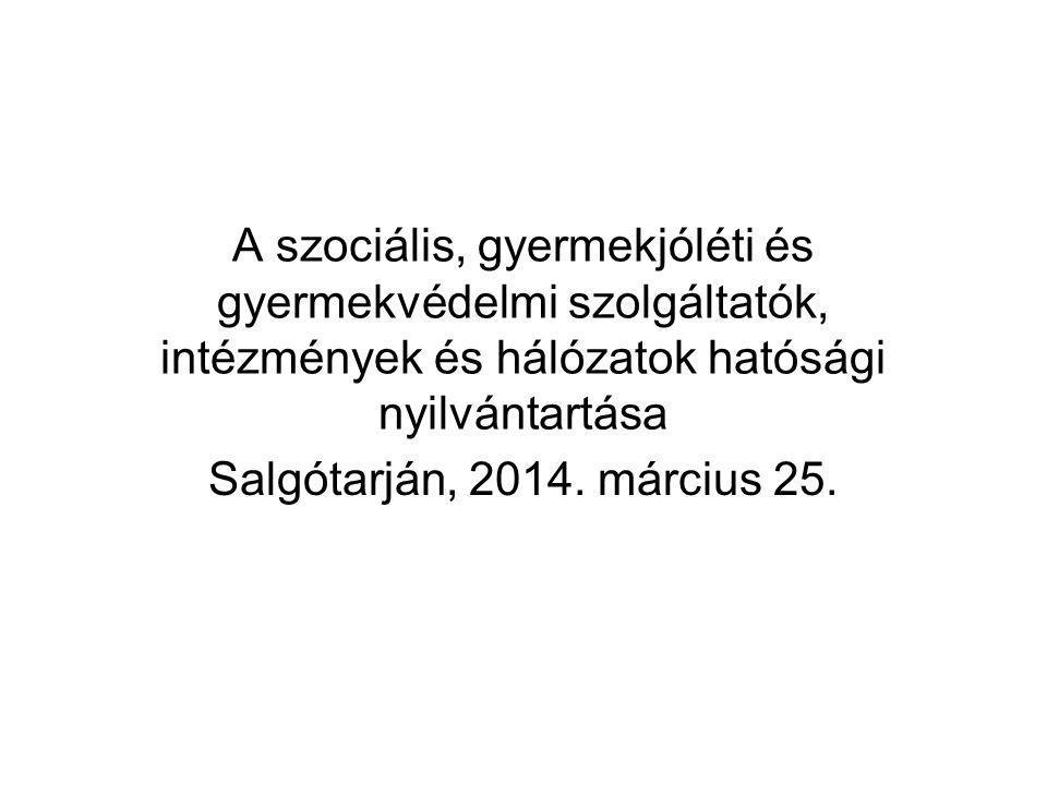 A szociális, gyermekjóléti és gyermekvédelmi szolgáltatók, intézmények és hálózatok hatósági nyilvántartása Salgótarján, 2014. március 25.
