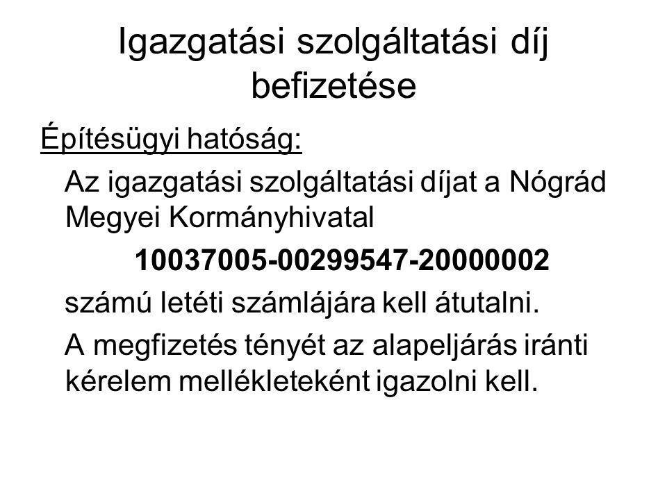 Igazgatási szolgáltatási díj befizetése Építésügyi hatóság: Az igazgatási szolgáltatási díjat a Nógrád Megyei Kormányhivatal 10037005-00299547-2000000