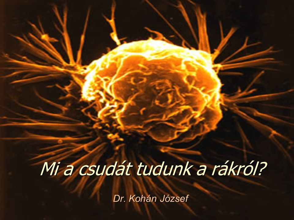 Mi a csudát tudunk a rákról? Dr. Kohán József