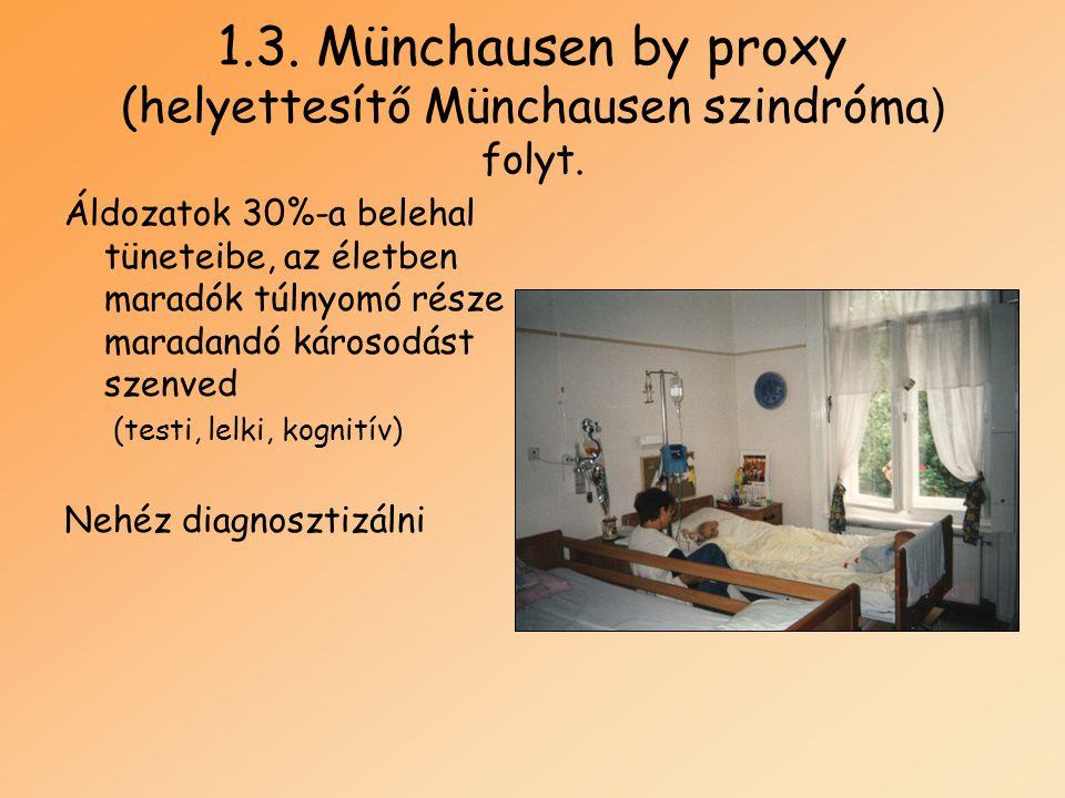 1.3. Münchausen by proxy (helyettesítő Münchausen szindróma ) folyt. Áldozatok 30%-a belehal tüneteibe, az életben maradók túlnyomó része maradandó ká