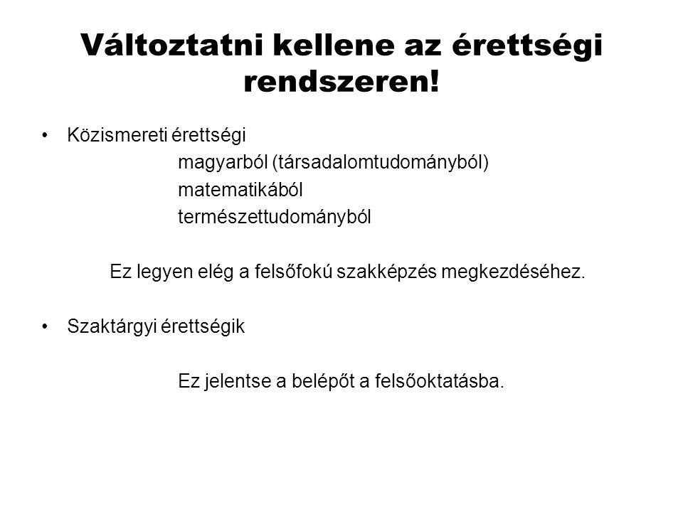 Változtatni kellene az érettségi rendszeren! •Közismereti érettségi magyarból (társadalomtudományból) matematikából természettudományból Ez legyen elé