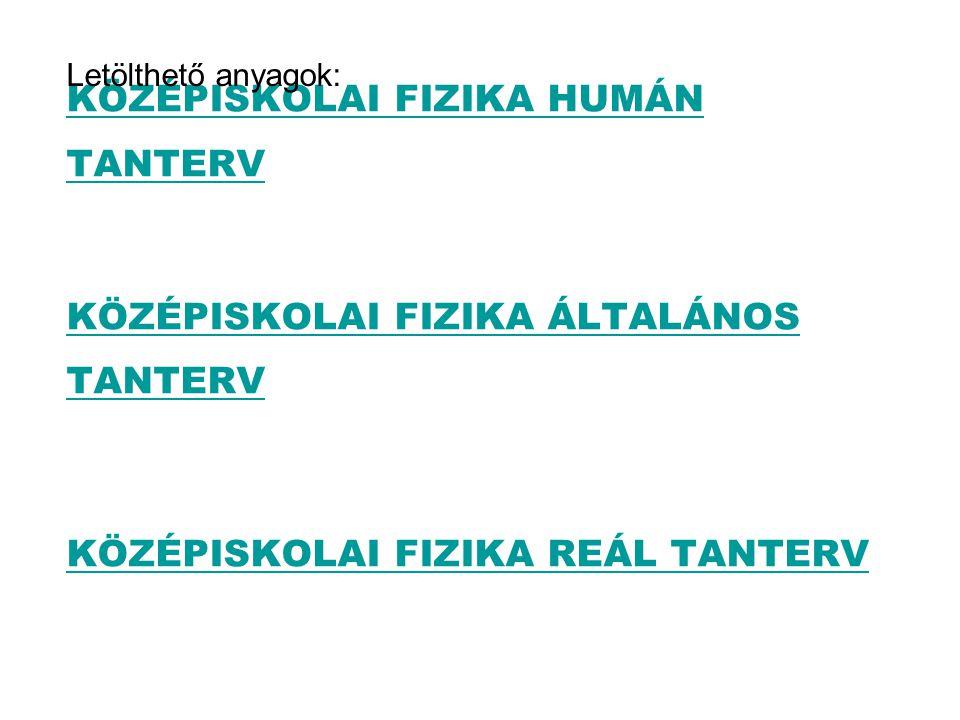 KÖZÉPISKOLAI FIZIKA HUMÁN TANTERV KÖZÉPISKOLAI FIZIKA ÁLTALÁNOS TANTERV KÖZÉPISKOLAI FIZIKA REÁL TANTERV Letölthető anyagok: