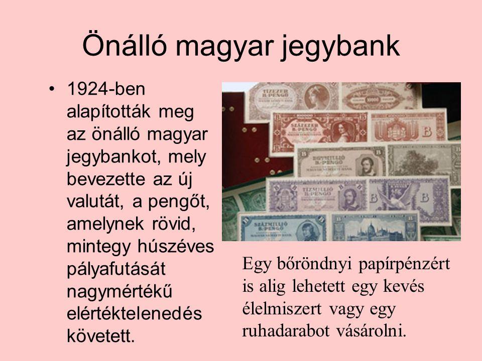 Önálló magyar jegybank •1924-ben alapították meg az önálló magyar jegybankot, mely bevezette az új valutát, a pengőt, amelynek rövid, mintegy húszéves