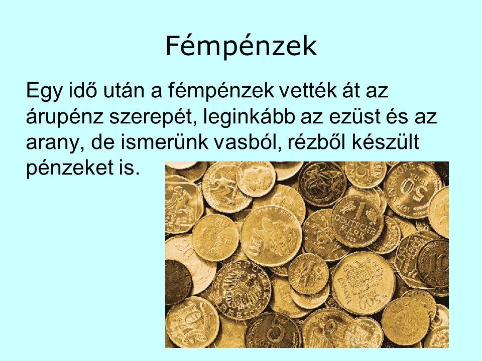 Fémpénzek Egy idő után a fémpénzek vették át az árupénz szerepét, leginkább az ezüst és az arany, de ismerünk vasból, rézből készült pénzeket is.
