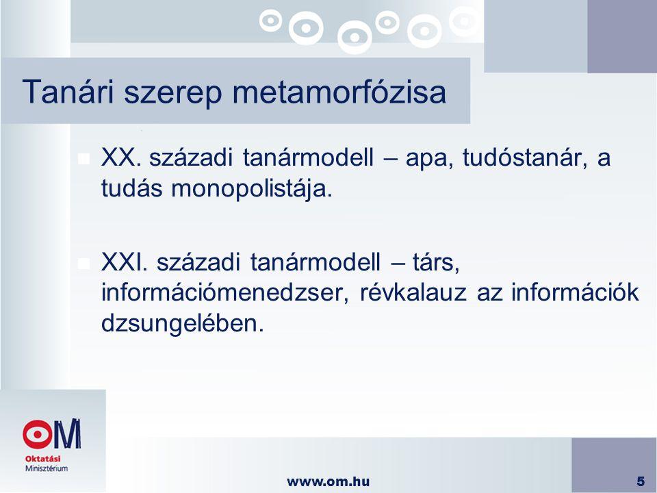 www.om.hu5 Tanári szerep metamorfózisa n XX. századi tanármodell – apa, tudóstanár, a tudás monopolistája. n XXI. századi tanármodell – társ, informác
