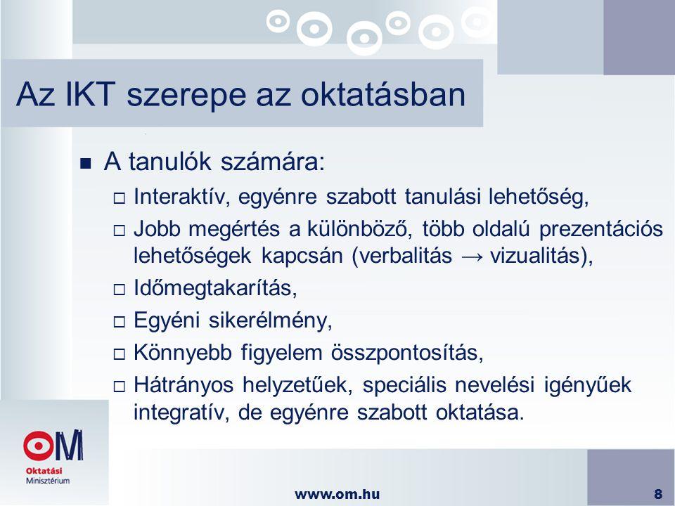 www.om.hu8 Az IKT szerepe az oktatásban n A tanulók számára:  Interaktív, egyénre szabott tanulási lehetőség,  Jobb megértés a különböző, több oldal