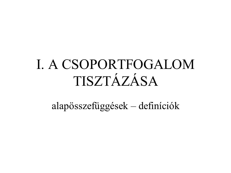 I. A CSOPORTFOGALOM TISZTÁZÁSA alapösszefüggések – definíciók