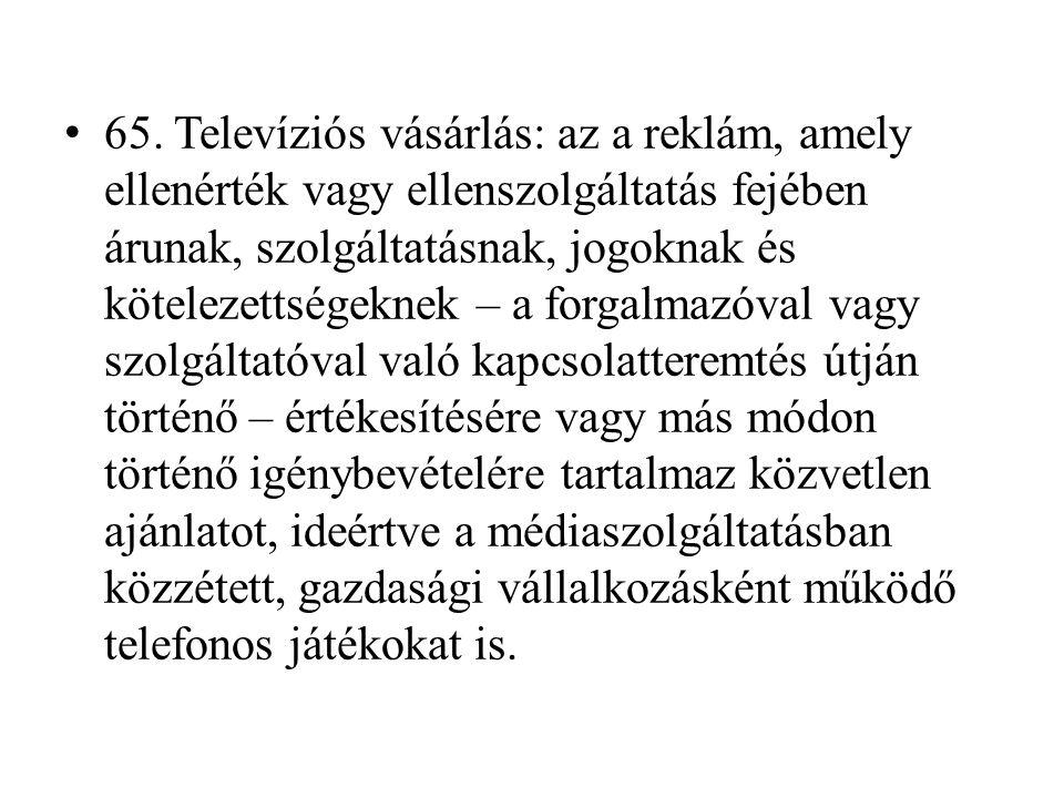 • 65. Televíziós vásárlás: az a reklám, amely ellenérték vagy ellenszolgáltatás fejében árunak, szolgáltatásnak, jogoknak és kötelezettségeknek – a fo