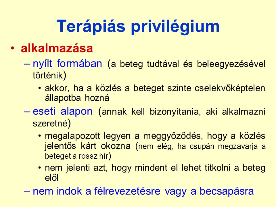 Terápiás privilégium •alkalmazása –nyílt formában ( a beteg tudtával és beleegyezésével történik ) •akkor, ha a közlés a beteget szinte cselekvőképtel