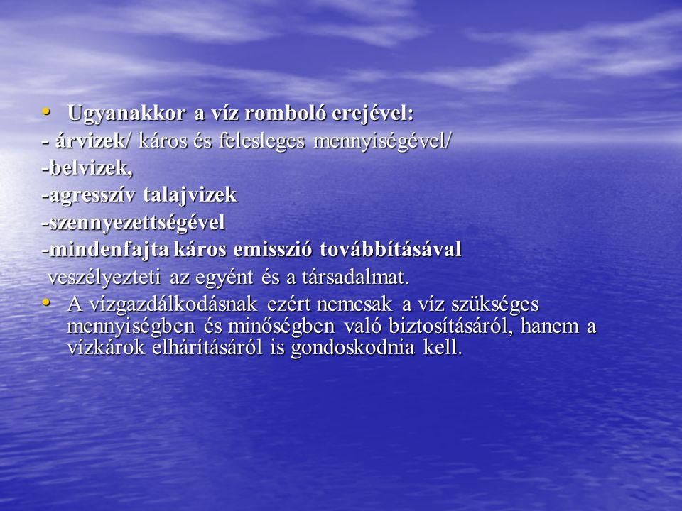 • Ugyanakkor a víz romboló erejével: - árvizek/ káros és felesleges mennyiségével/ -belvizek, -agresszív talajvizek -szennyezettségével -mindenfajta k