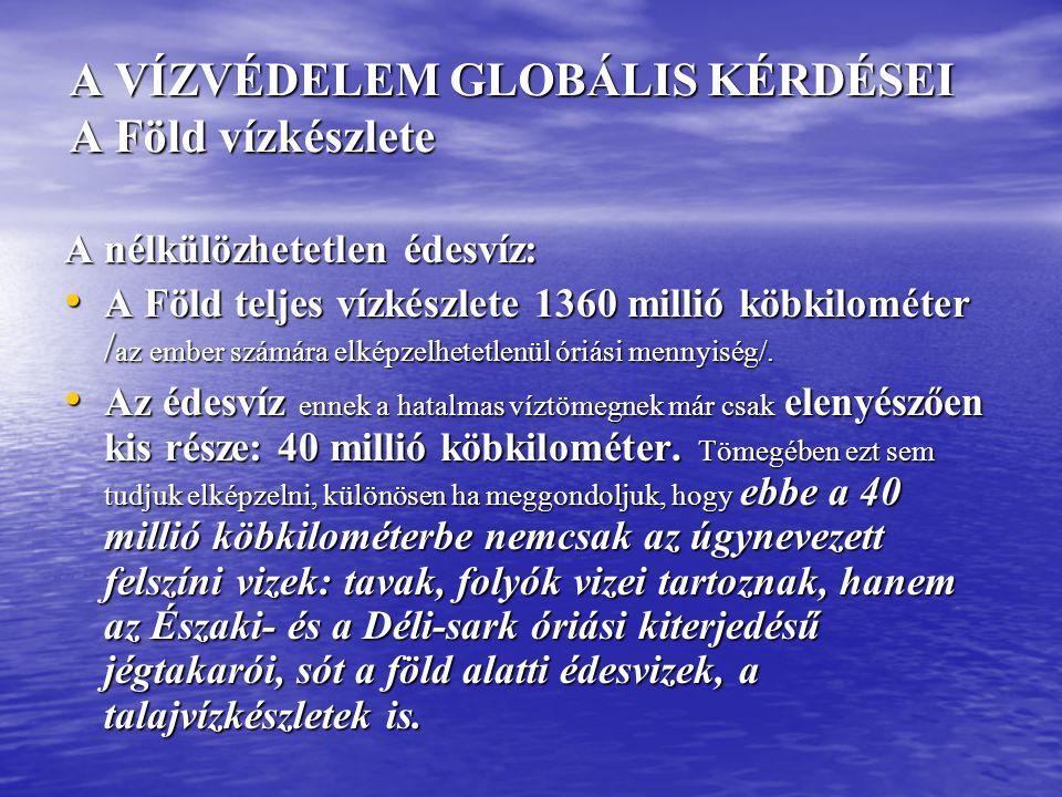 A VÍZVÉDELEM GLOBÁLIS KÉRDÉSEI A Föld vízkészlete A VÍZVÉDELEM GLOBÁLIS KÉRDÉSEI A Föld vízkészlete A nélkülözhetetlen édesvíz: • A Föld teljes vízkés