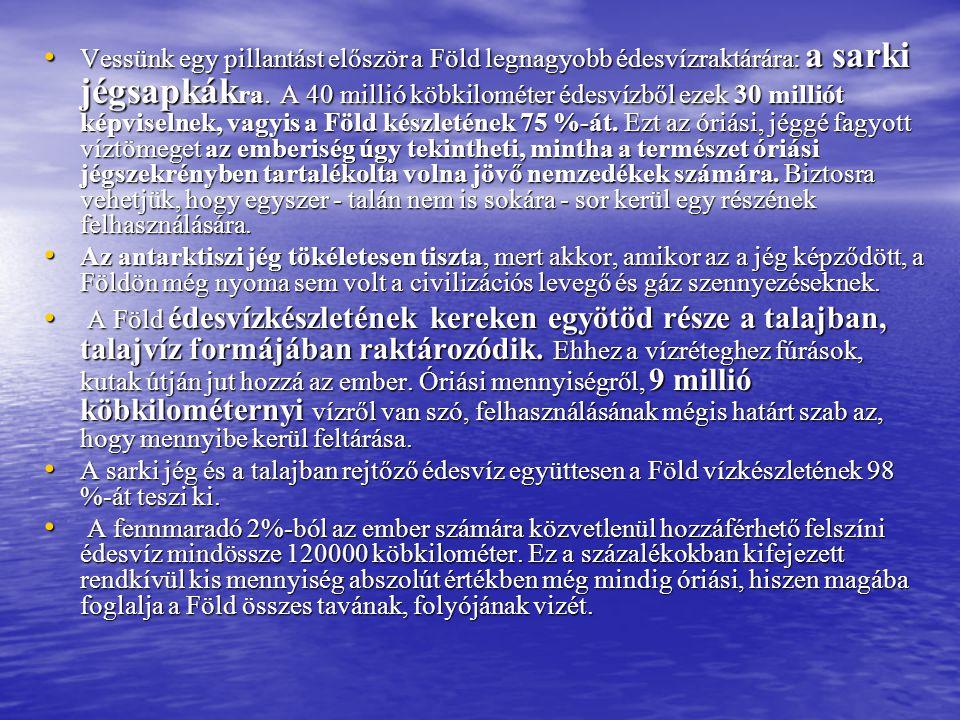 • Vessünk egy pillantást először a Föld legnagyobb édesvízraktárára: a sarki jégsapkák ra. A 40 millió köbkilométer édesvízből ezek 30 milliót képvise